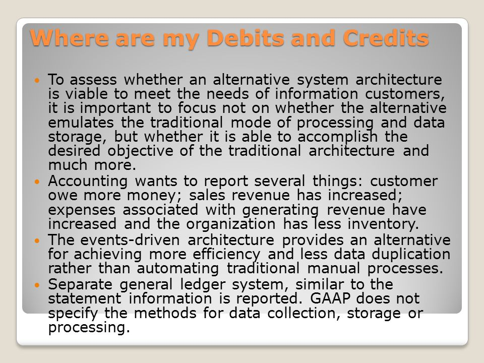 Where are my Debits and Credits To assess whether an alternative system architecture is viable to meet the needs of information customers, it is important to focus not on whether the alternative emulates the traditional mode of processing and data storage, but whether it is able to accomplish the desired objective of the traditional architecture and much more.
