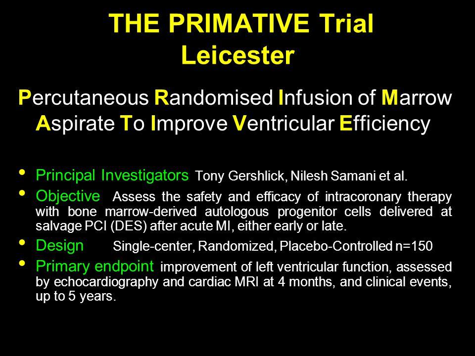 THE PRIMATIVE Trial Leicester Percutaneous Randomised Infusion of Marrow Aspirate To Improve Ventricular Efficiency Principal Investigators Tony Gersh