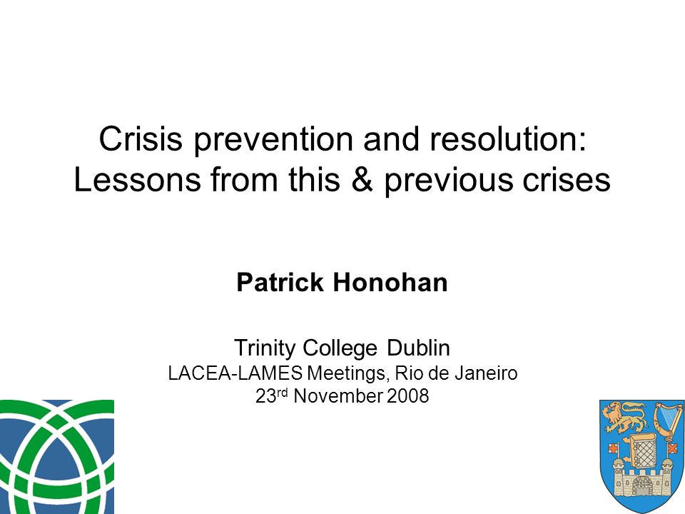 Crisis prevention and resolution: Lessons from this & previous crises Patrick Honohan Trinity College Dublin LACEA-LAMES Meetings, Rio de Janeiro 23 rd November 2008