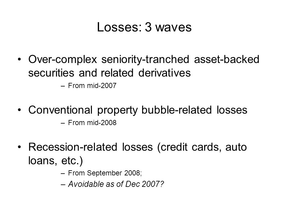 Losses: 3 waves Over-complex seniority-tranched asset-backed securities and related derivatives –From mid-2007 Conventional property bubble-related losses –From mid-2008 Recession-related losses (credit cards, auto loans, etc.) –From September 2008; –Avoidable as of Dec 2007