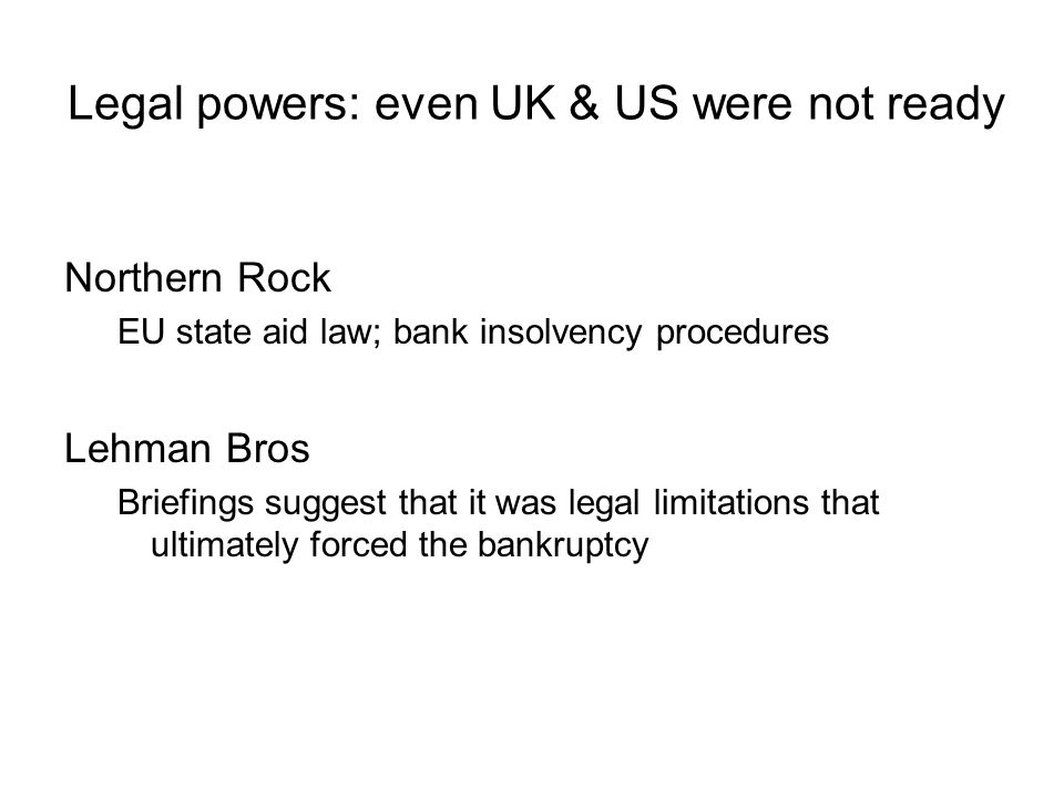 Legal powers: even UK & US were not ready Northern Rock EU state aid law; bank insolvency procedures Lehman Bros Briefings suggest that it was legal limitations that ultimately forced the bankruptcy