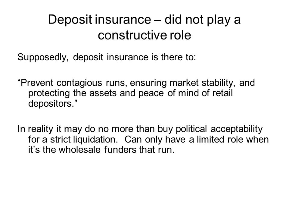 Deposit insurance – did not play a constructive role Supposedly, deposit insurance is there to: Prevent contagious runs, ensuring market stability, and protecting the assets and peace of mind of retail depositors. In reality it may do no more than buy political acceptability for a strict liquidation.
