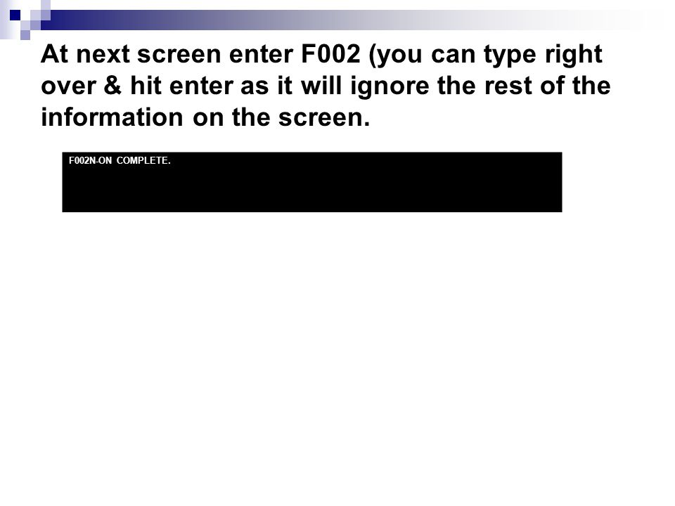 At next screen enter F002 (you can type right over & hit enter as it will ignore the rest of the information on the screen. F002N-ON COMPLETE.