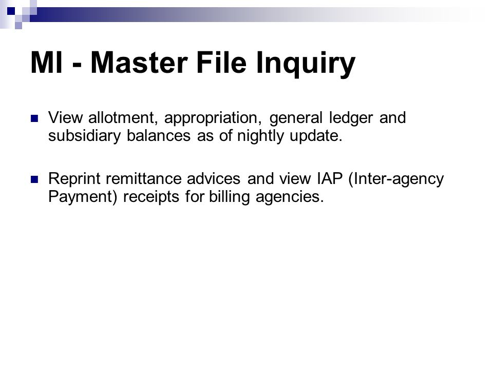 MI - Master File Inquiry View allotment, appropriation, general ledger and subsidiary balances as of nightly update. Reprint remittance advices and vi