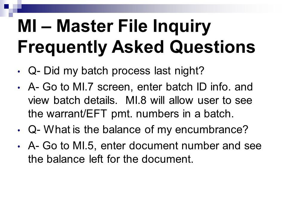 MI – Master File Inquiry Frequently Asked Questions Q- Did my batch process last night? A- Go to MI.7 screen, enter batch ID info. and view batch deta