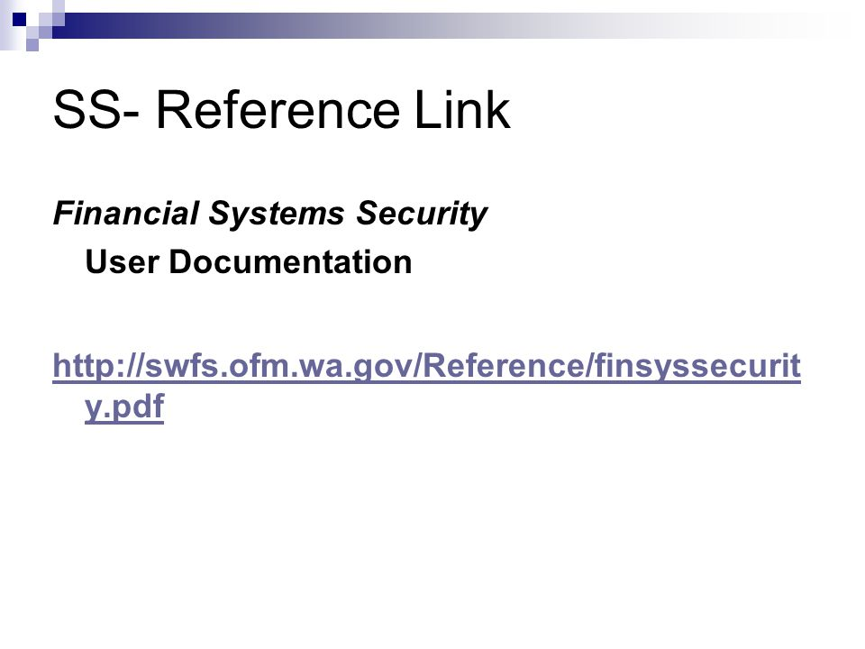 SS- Reference Link Financial Systems Security User Documentation http://swfs.ofm.wa.gov/Reference/finsyssecurit y.pdf