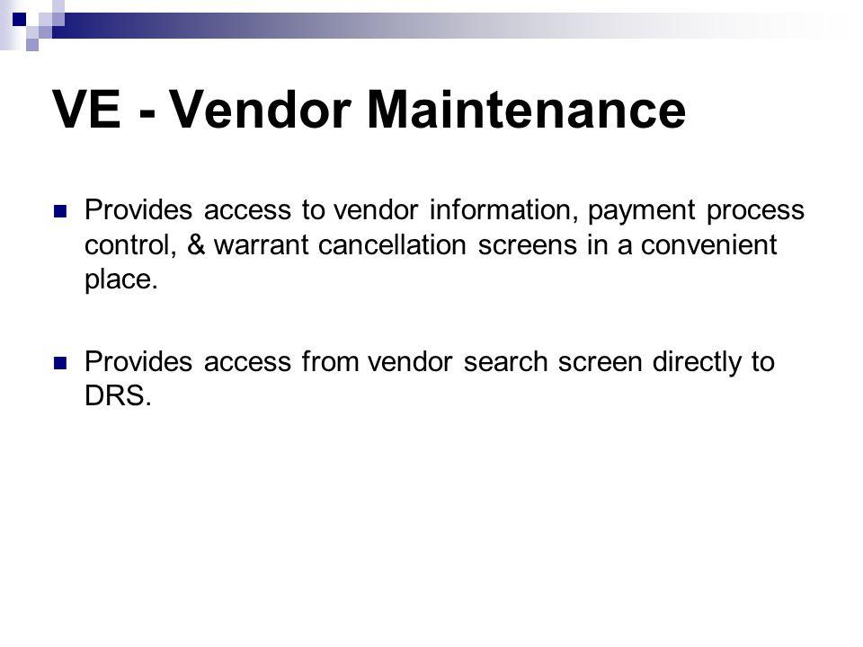 VE - Vendor Maintenance Provides access to vendor information, payment process control, & warrant cancellation screens in a convenient place. Provides