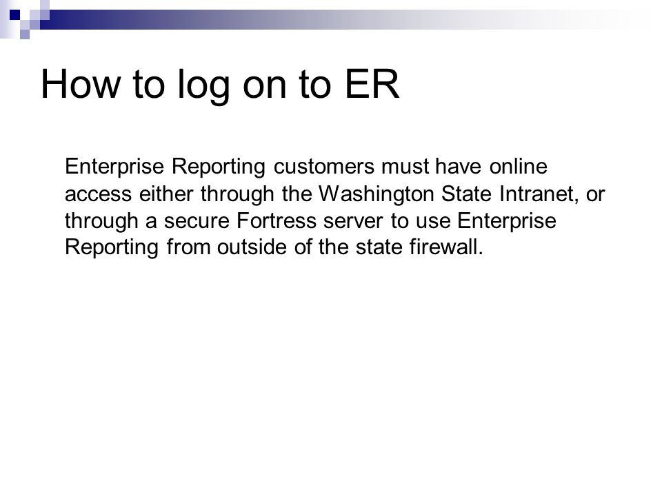 How to log on to ER Enterprise Reporting customers must have online access either through the Washington State Intranet, or through a secure Fortress