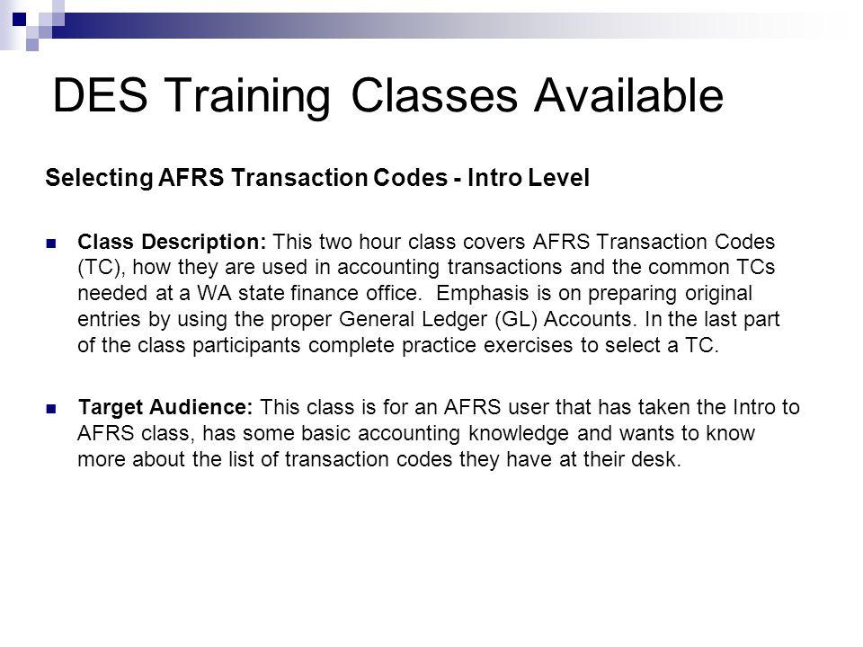 DES Training Classes Available Selecting AFRS Transaction Codes - Intro Level Class Description: This two hour class covers AFRS Transaction Codes (TC
