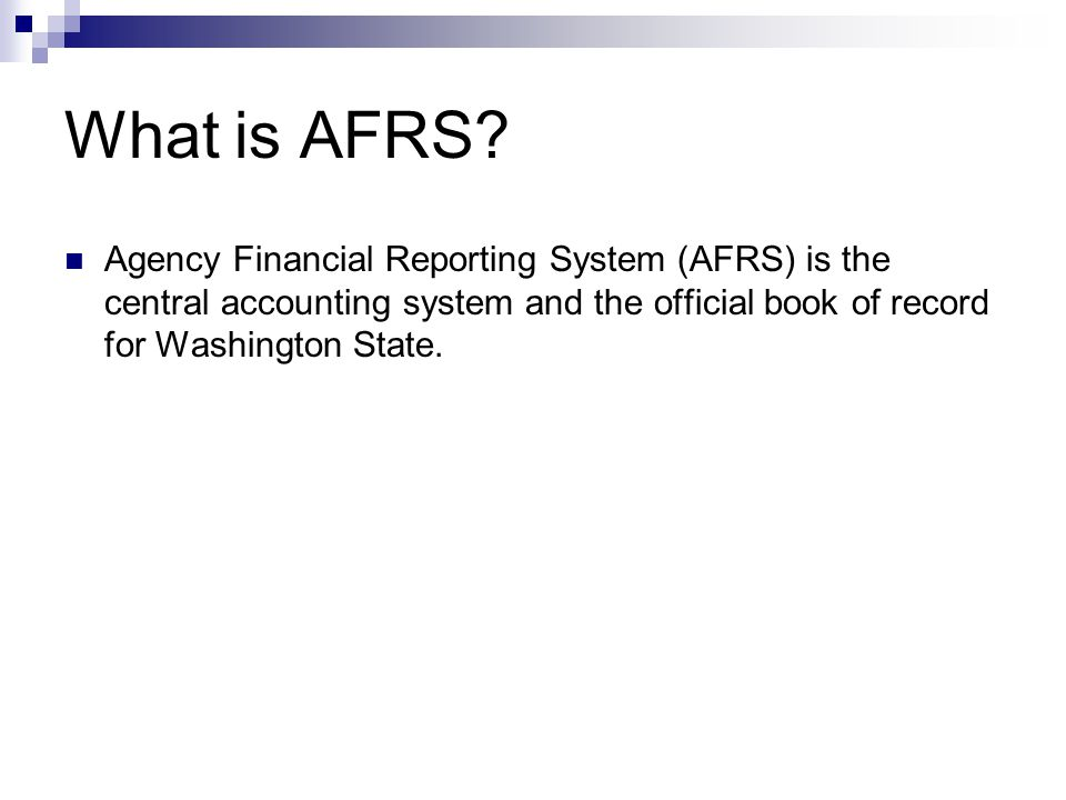 What is AFRS? Agency Financial Reporting System (AFRS) is the central accounting system and the official book of record for Washington State.