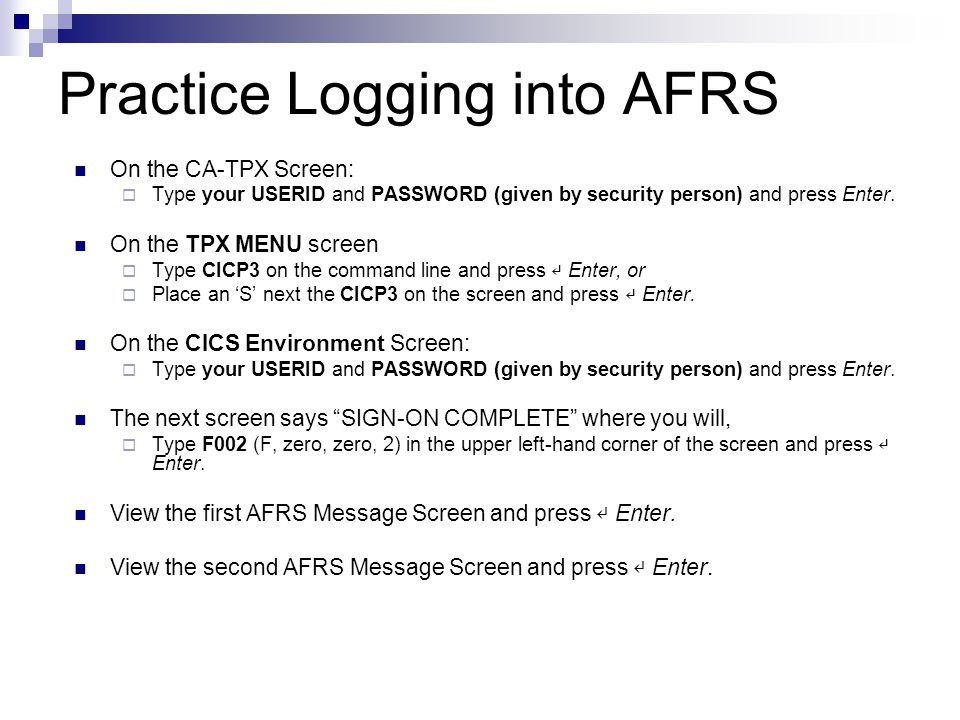 Practice Logging into AFRS On the CA-TPX Screen:  Type your USERID and PASSWORD (given by security person) and press Enter. On the TPX MENU screen 