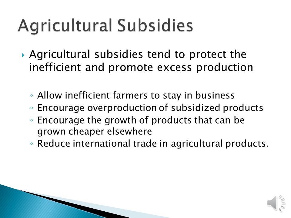  Agricultural subsidies tend to protect the inefficient and promote excess production ◦ Allow inefficient farmers to stay in business ◦ Encourage overproduction of subsidized products ◦ Encourage the growth of products that can be grown cheaper elsewhere ◦ Reduce international trade in agricultural products.