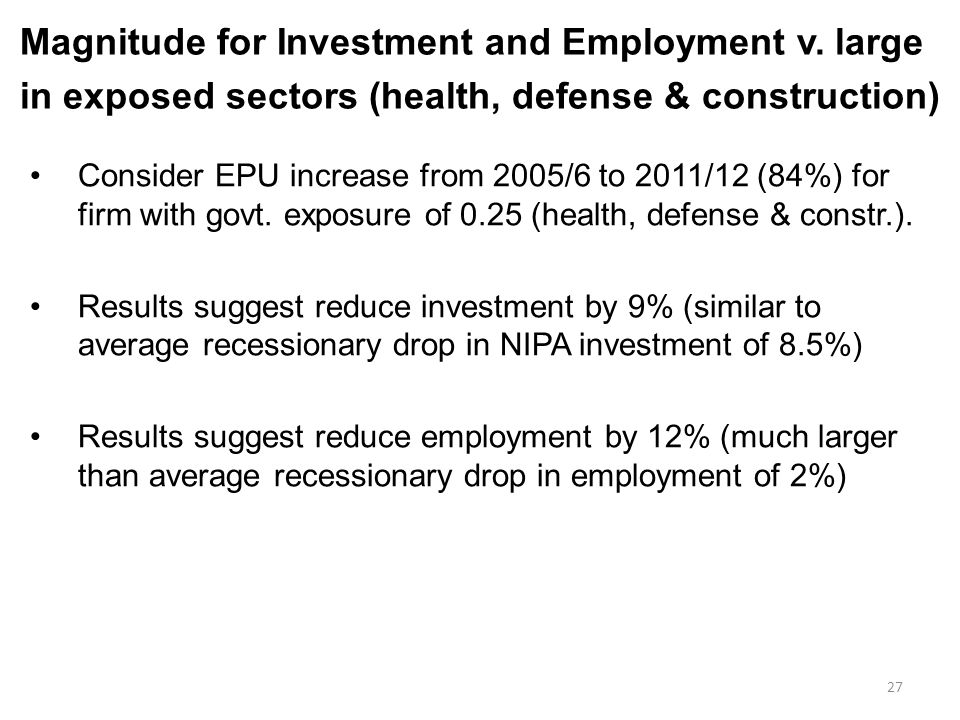 27 Magnitude for Investment and Employment v. large in exposed sectors (health, defense & construction) Consider EPU increase from 2005/6 to 2011/12 (