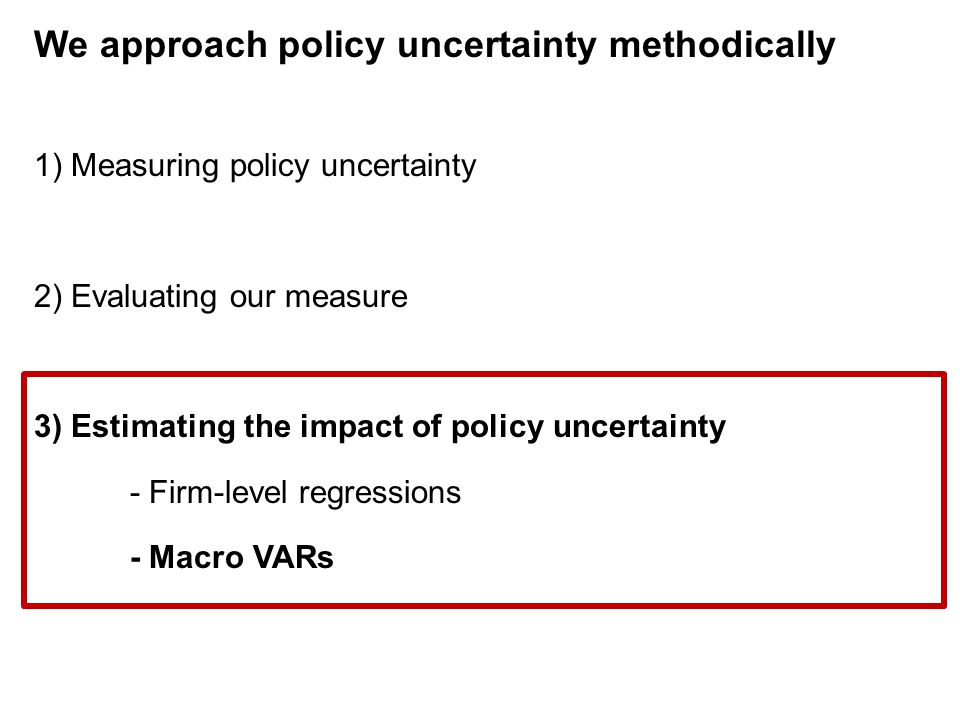 We approach policy uncertainty methodically 1) Measuring policy uncertainty 2) Evaluating our measure 3) Estimating the impact of policy uncertainty -