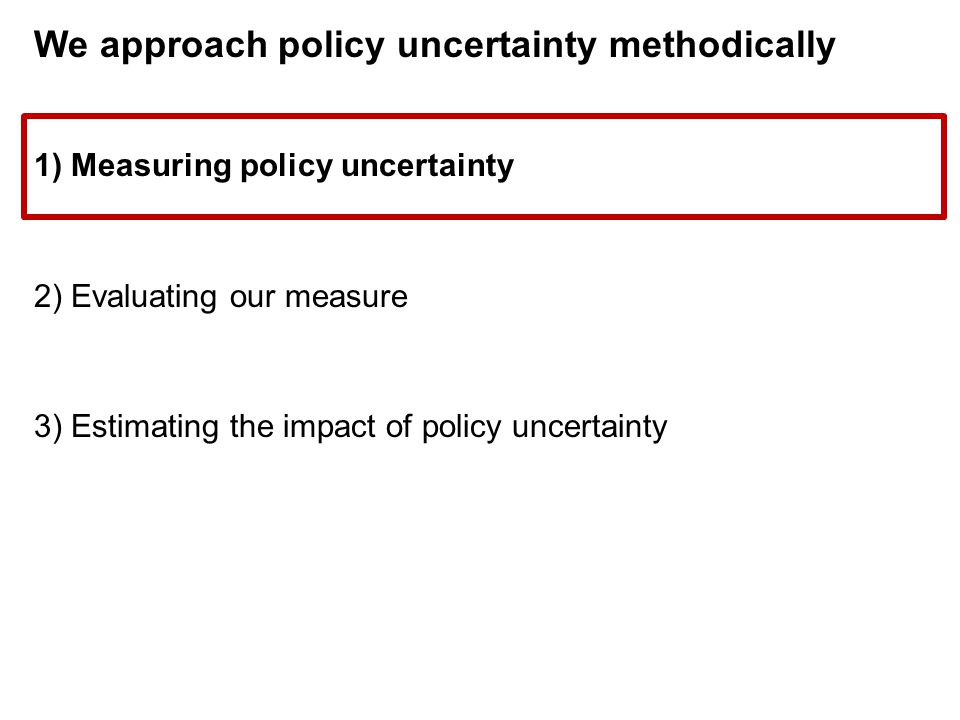 We approach policy uncertainty methodically 1) Measuring policy uncertainty 2) Evaluating our measure 3) Estimating the impact of policy uncertainty