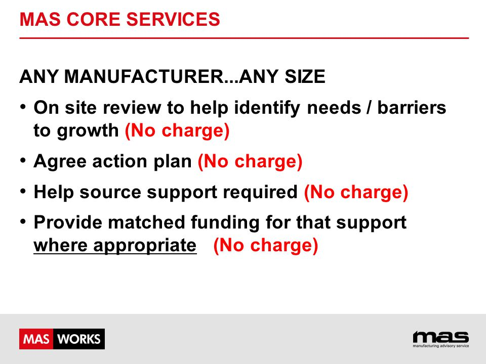 MAS CORE SERVICES ANY MANUFACTURER...ANY SIZE On site review to help identify needs / barriers to growth (No charge) Agree action plan (No charge) Hel