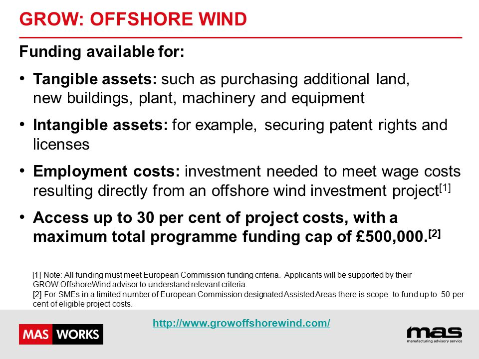 GROW: OFFSHORE WIND Funding available for: Tangible assets: such as purchasing additional land, new buildings, plant, machinery and equipment Intangible assets: for example, securing patent rights and licenses Employment costs: investment needed to meet wage costs resulting directly from an offshore wind investment project [1] Access up to 30 per cent of project costs, with a maximum total programme funding cap of £500,000.