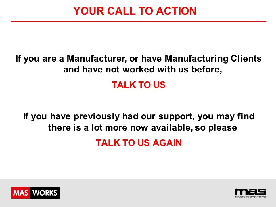 YOUR CALL TO ACTION If you are a Manufacturer, or have Manufacturing Clients and have not worked with us before, TALK TO US If you have previously had our support, you may find there is a lot more now available, so please TALK TO US AGAIN