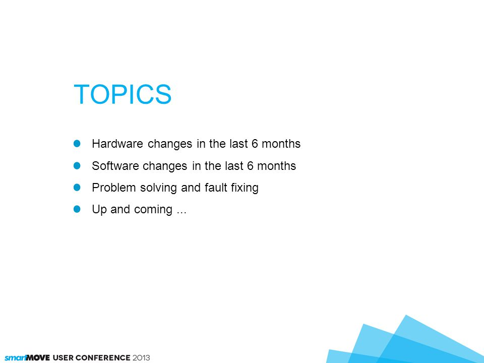 Hardware changes in the last 6 months Software changes in the last 6 months Problem solving and fault fixing Up and coming... TOPICS