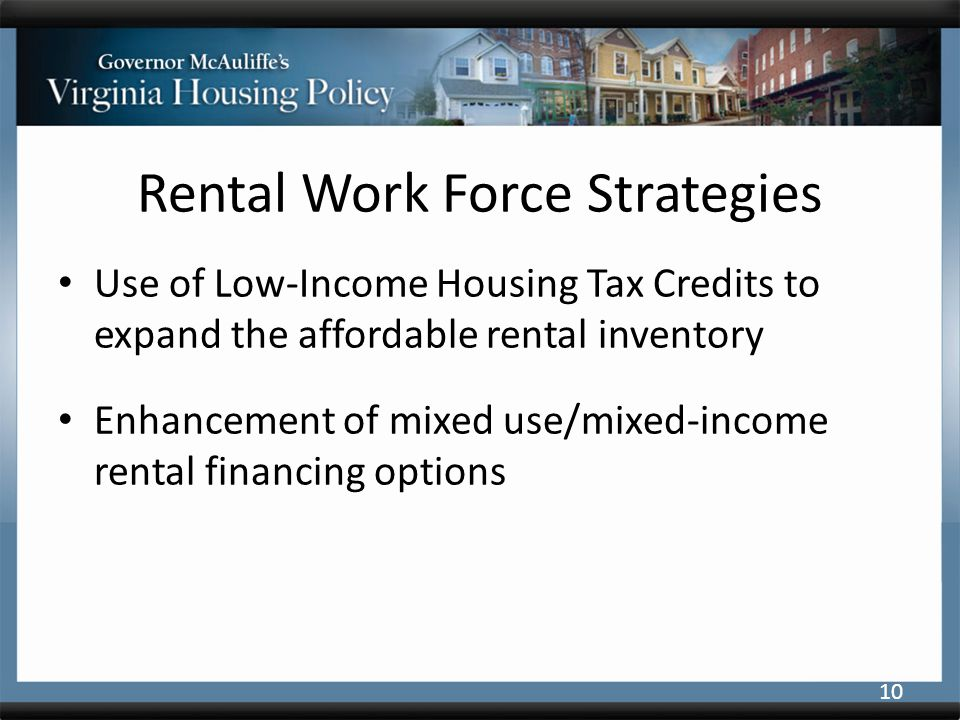 Rental Work Force Strategies Use of Low-Income Housing Tax Credits to expand the affordable rental inventory Enhancement of mixed use/mixed-income rental financing options 10