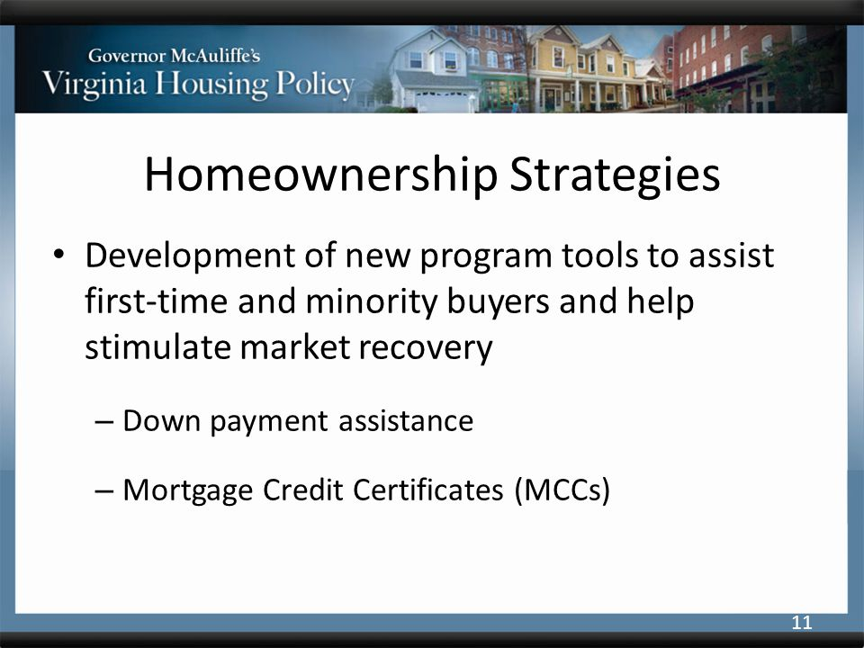 Homeownership Strategies Development of new program tools to assist first-time and minority buyers and help stimulate market recovery – Down payment assistance – Mortgage Credit Certificates (MCCs) 11