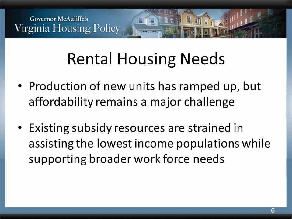 Rental Housing Needs Production of new units has ramped up, but affordability remains a major challenge Existing subsidy resources are strained in assisting the lowest income populations while supporting broader work force needs 6