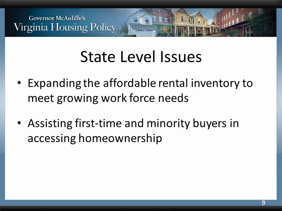 State Level Issues Expanding the affordable rental inventory to meet growing work force needs Assisting first-time and minority buyers in accessing homeownership 9