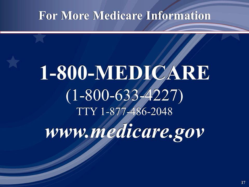 17 For More Medicare Information 1-800-MEDICARE (1-800-633-4227) TTY 1-877-486-2048 www.medicare.gov 1-800-MEDICARE (1-800-633-4227) TTY 1-877-486-2048 www.medicare.gov