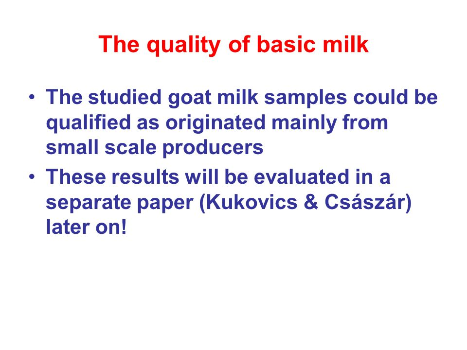 The quality of basic milk The studied goat milk samples could be qualified as originated mainly from small scale producers These results will be evaluated in a separate paper (Kukovics & Császár) later on!