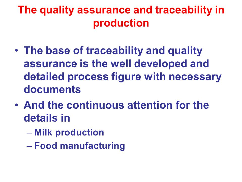 The quality assurance and traceability in production The base of traceability and quality assurance is the well developed and detailed process figure with necessary documents And the continuous attention for the details in –Milk production –Food manufacturing