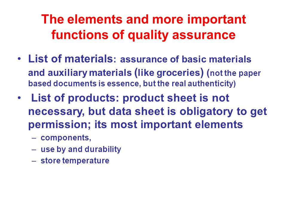 The elements and more important functions of quality assurance List of materials : assurance of basic materials and auxiliary materials ( like groceries ) ( not the paper based documents is essence, but the real authenticity) List of products: product sheet is not necessary, but data sheet is obligatory to get permission; its most important elements –components, –use by and durability –store temperature