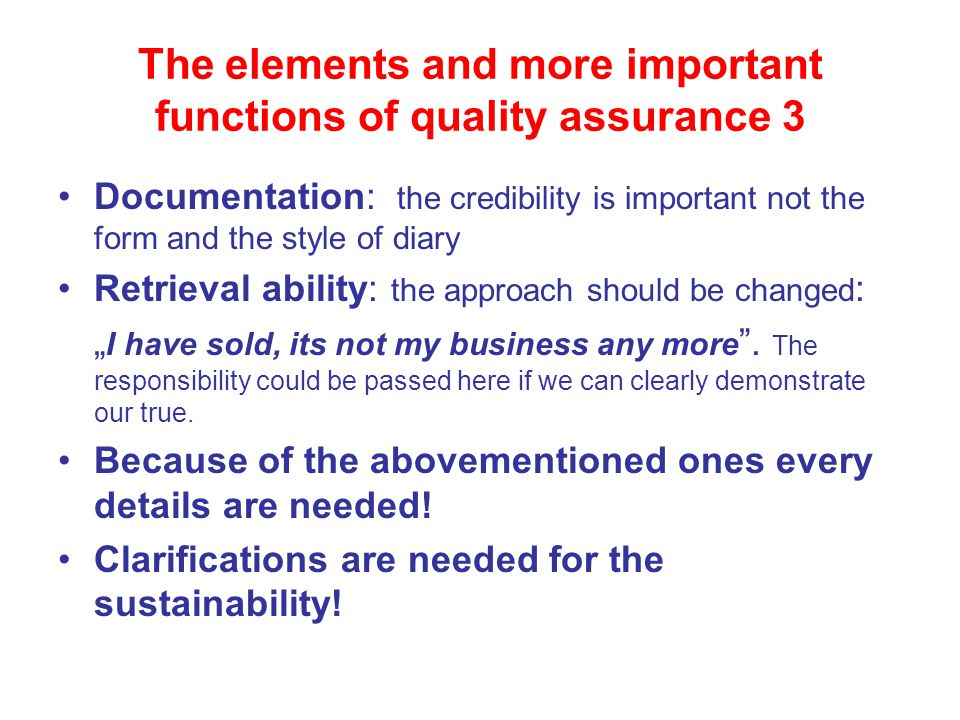 "The elements and more important functions of quality assurance 3 Documentation: the credibility is important not the form and the style of diary Retrieval ability: the approach should be changed : "" I have sold, its not my business any more ."