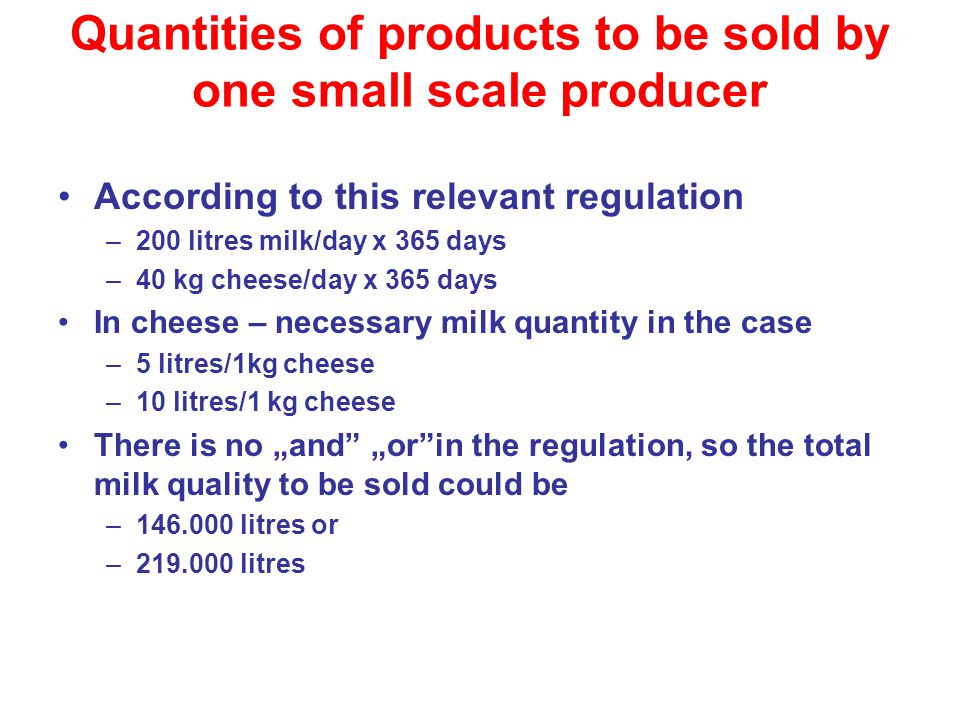 "Quantities of products to be sold by one small scale producer According to this relevant regulation –200 litres milk/day x 365 days –40 kg cheese/day x 365 days In cheese – necessary milk quantity in the case –5 litres/1kg cheese –10 litres/1 kg cheese There is no ""and ""or in the regulation, so the total milk quality to be sold could be –146.000 litres or –219.000 litres"