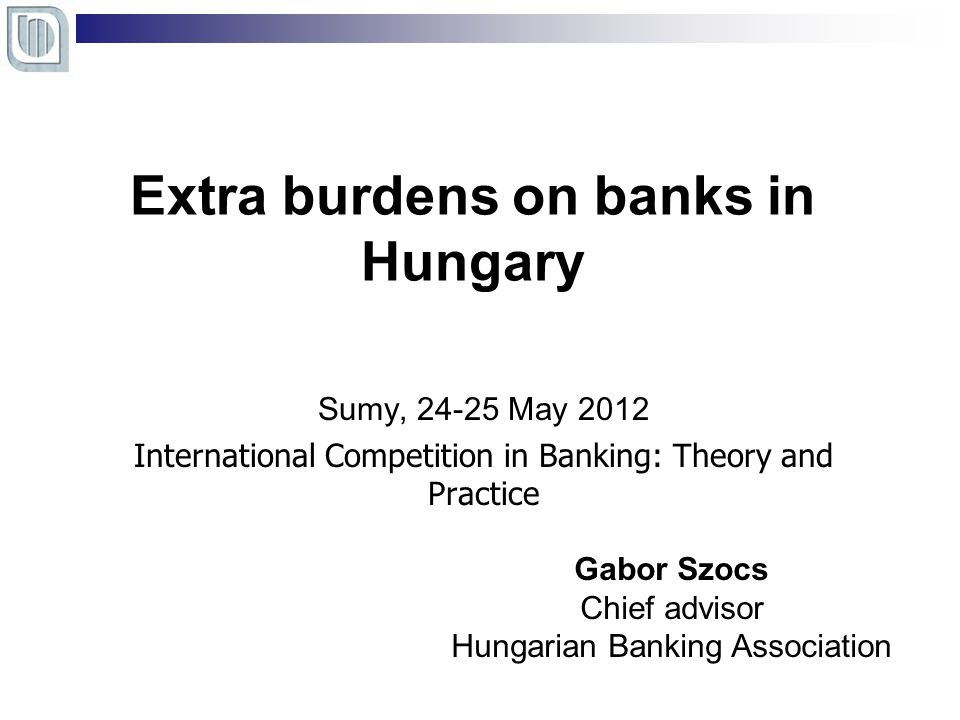 Extra burdens on banks in Hungary Sumy, 24-25 May 2012 International Competition in Banking: Theory and Practice Gabor Szocs Chief advisor Hungarian Banking Association