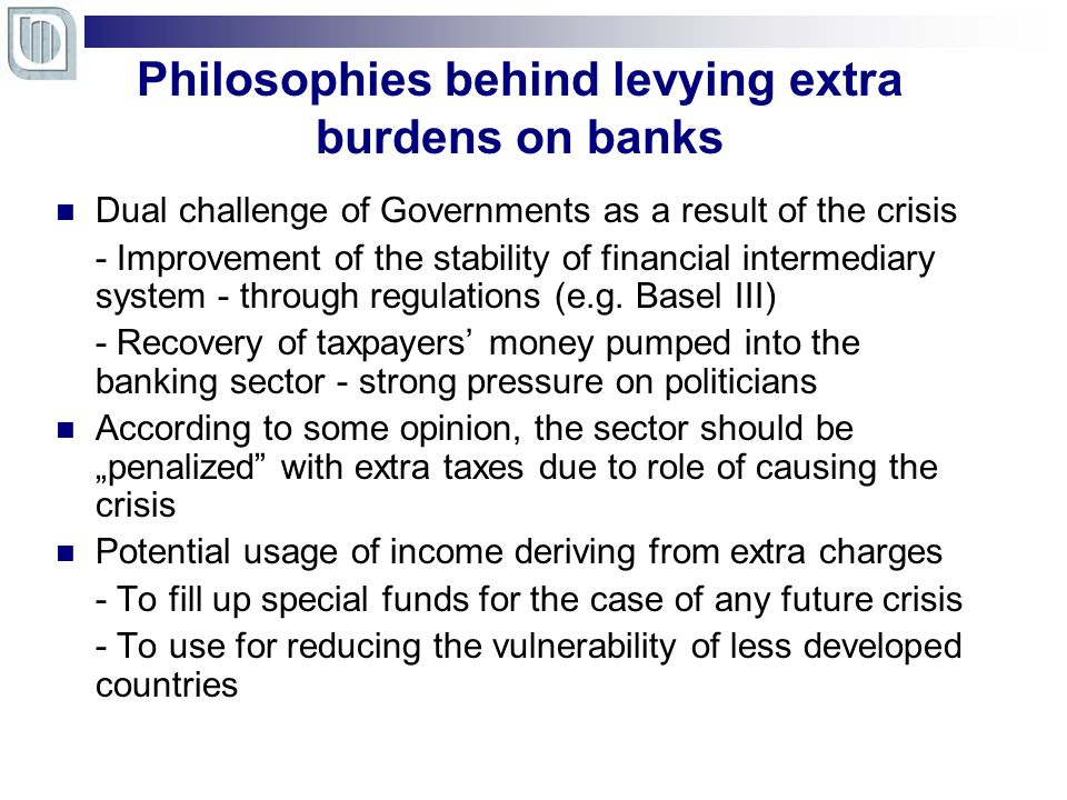 Philosophies behind levying extra burdens on banks Dual challenge of Governments as a result of the crisis - Improvement of the stability of financial intermediary system - through regulations (e.g.