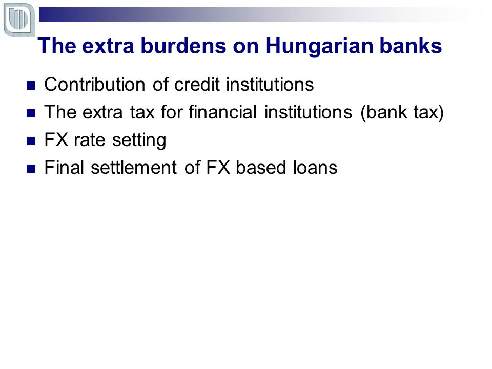 The extra burdens on Hungarian banks Contribution of credit institutions The extra tax for financial institutions (bank tax) FX rate setting Final settlement of FX based loans
