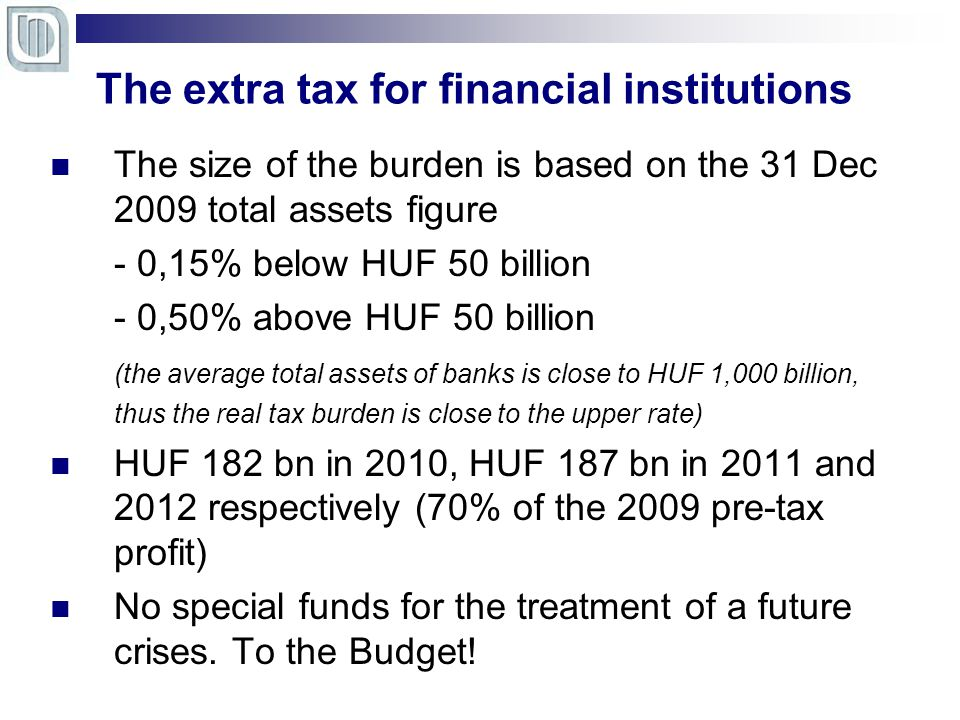 Profitability of financial institutions The size of the burden is based on the 31 Dec 2009 total assets figure - 0,15% below HUF 50 billion - 0,50% above HUF 50 billion (the average total assets of banks is close to HUF 1,000 billion, thus the real tax burden is close to the upper rate) HUF 182 bn in 2010, HUF 187 bn in 2011 and 2012 respectively (70% of the 2009 pre-tax profit) No special funds for the treatment of a future crises.