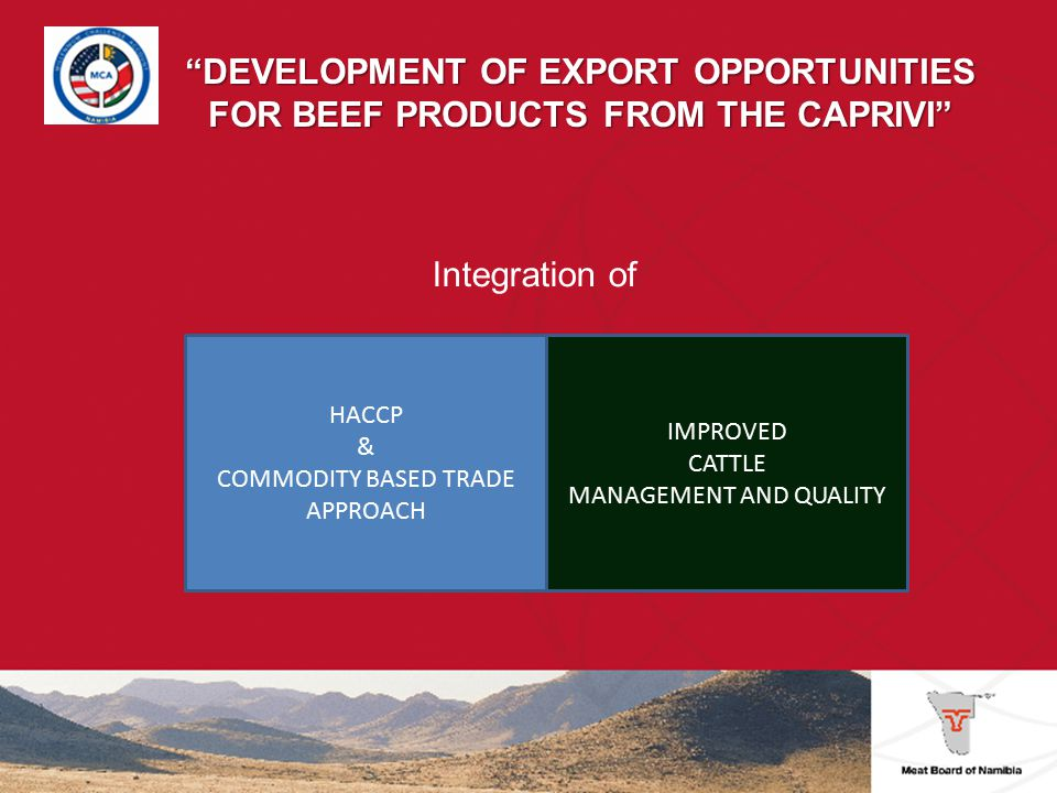 DEVELOPMENT OF EXPORT OPPORTUNITIES FOR BEEF PRODUCTS FROM THE CAPRIVI Market analysis Cost benefit analysis for different land use options Development of protocol for animal health and food safety Pilot project Capacity building for Veterinary Services Mentoring and training programs for farmers Strong collaboration with partners from agriculture and wildlife conservation Risk assessment Review of FMD management practices