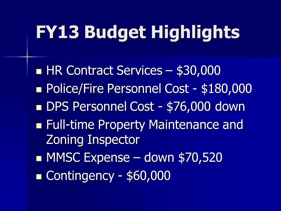 FY13 Budget Highlights HR Contract Services – $30,000 HR Contract Services – $30,000 Police/Fire Personnel Cost - $180,000 Police/Fire Personnel Cost - $180,000 DPS Personnel Cost - $76,000 down DPS Personnel Cost - $76,000 down Full-time Property Maintenance and Zoning Inspector Full-time Property Maintenance and Zoning Inspector MMSC Expense – down $70,520 MMSC Expense – down $70,520 Contingency - $60,000 Contingency - $60,000
