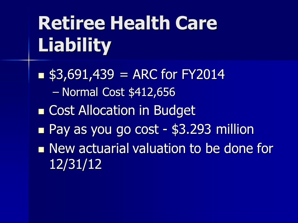 Retiree Health Care Liability $3,691,439 = ARC for FY2014 $3,691,439 = ARC for FY2014 –Normal Cost $412,656 Cost Allocation in Budget Cost Allocation in Budget Pay as you go cost - $3.293 million Pay as you go cost - $3.293 million New actuarial valuation to be done for 12/31/12 New actuarial valuation to be done for 12/31/12