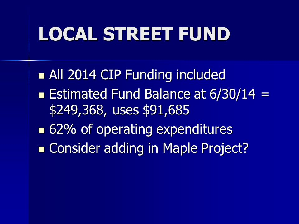 LOCAL STREET FUND All 2014 CIP Funding included All 2014 CIP Funding included Estimated Fund Balance at 6/30/14 = $249,368, uses $91,685 Estimated Fund Balance at 6/30/14 = $249,368, uses $91,685 62% of operating expenditures 62% of operating expenditures Consider adding in Maple Project.