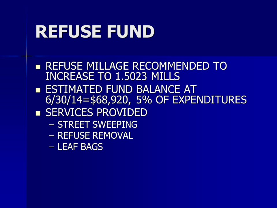 REFUSE FUND REFUSE MILLAGE RECOMMENDED TO INCREASE TO 1.5023 MILLS REFUSE MILLAGE RECOMMENDED TO INCREASE TO 1.5023 MILLS ESTIMATED FUND BALANCE AT 6/30/14=$68,920, 5% OF EXPENDITURES ESTIMATED FUND BALANCE AT 6/30/14=$68,920, 5% OF EXPENDITURES SERVICES PROVIDED SERVICES PROVIDED –STREET SWEEPING –REFUSE REMOVAL –LEAF BAGS
