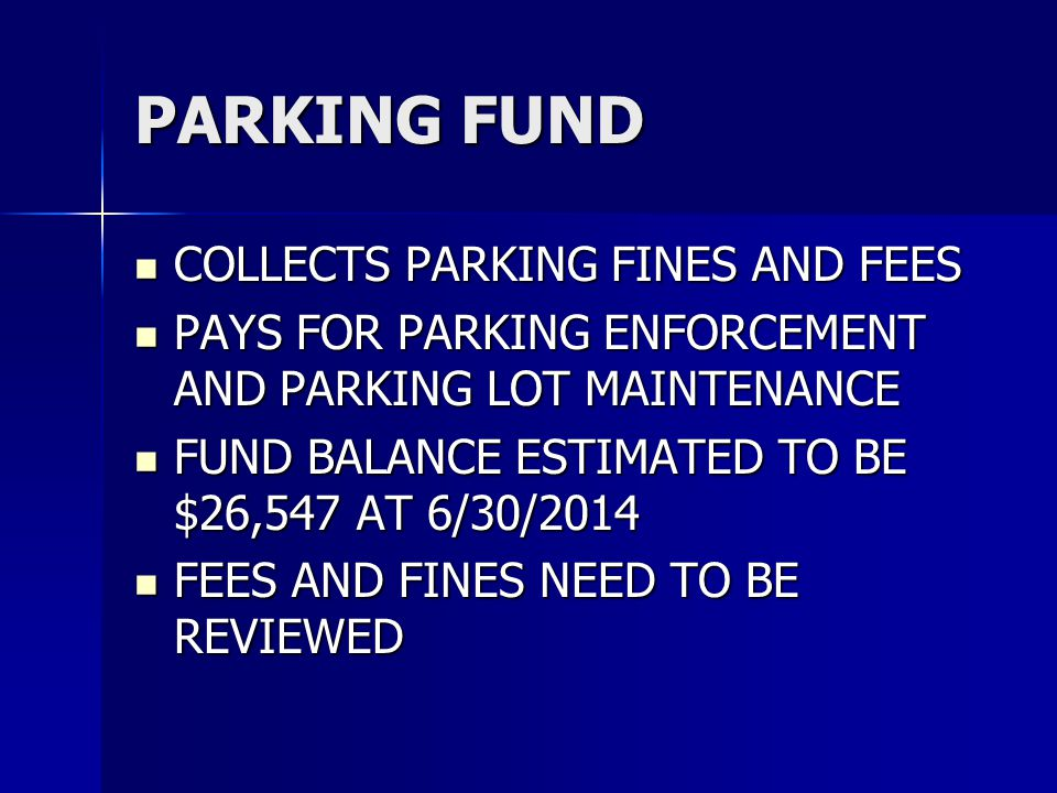 PARKING FUND COLLECTS PARKING FINES AND FEES COLLECTS PARKING FINES AND FEES PAYS FOR PARKING ENFORCEMENT AND PARKING LOT MAINTENANCE PAYS FOR PARKING ENFORCEMENT AND PARKING LOT MAINTENANCE FUND BALANCE ESTIMATED TO BE $26,547 AT 6/30/2014 FUND BALANCE ESTIMATED TO BE $26,547 AT 6/30/2014 FEES AND FINES NEED TO BE REVIEWED FEES AND FINES NEED TO BE REVIEWED