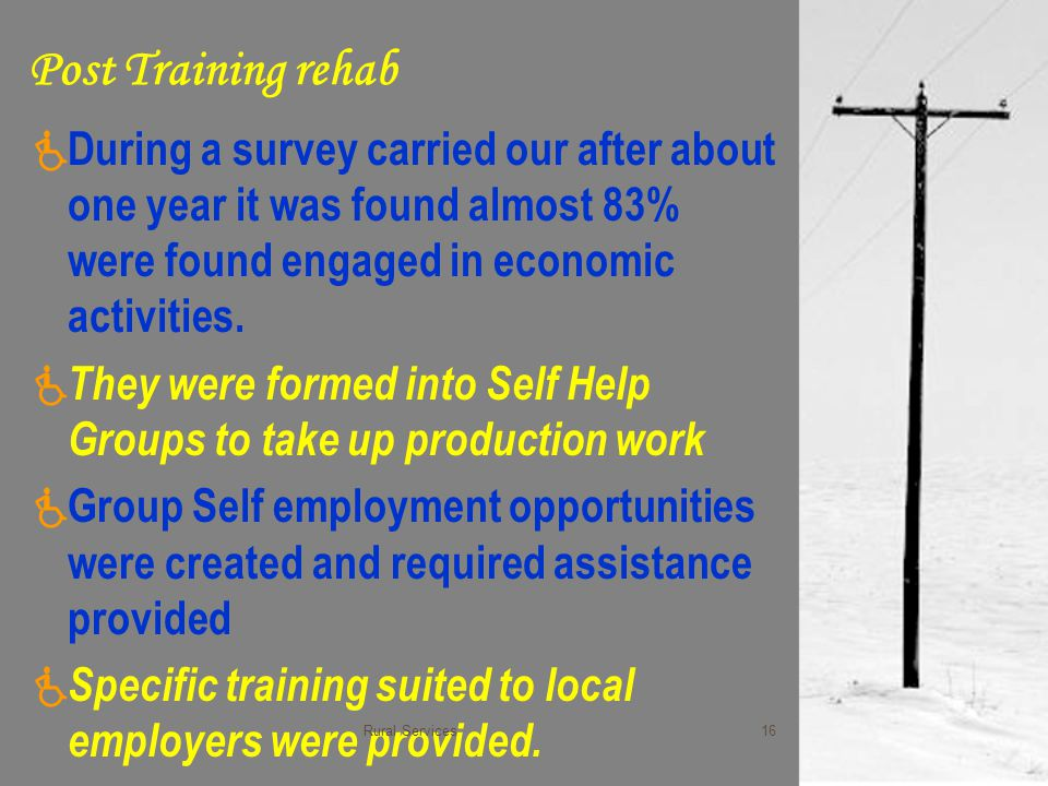 Post Training rehab  During a survey carried our after about one year it was found almost 83% were found engaged in economic activities.  They were