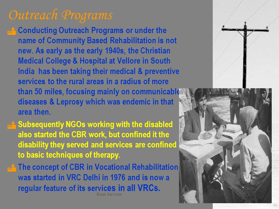 Outreach Programs  Conducting Outreach Programs or under the name of Community Based Rehabilitation is not new. As early as the early 1940s, the Chri