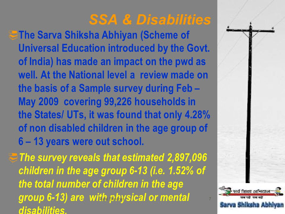 SSA & Disabilities  The Sarva Shiksha Abhiyan (Scheme of Universal Education introduced by the Govt. of India) has made an impact on the pwd as well.