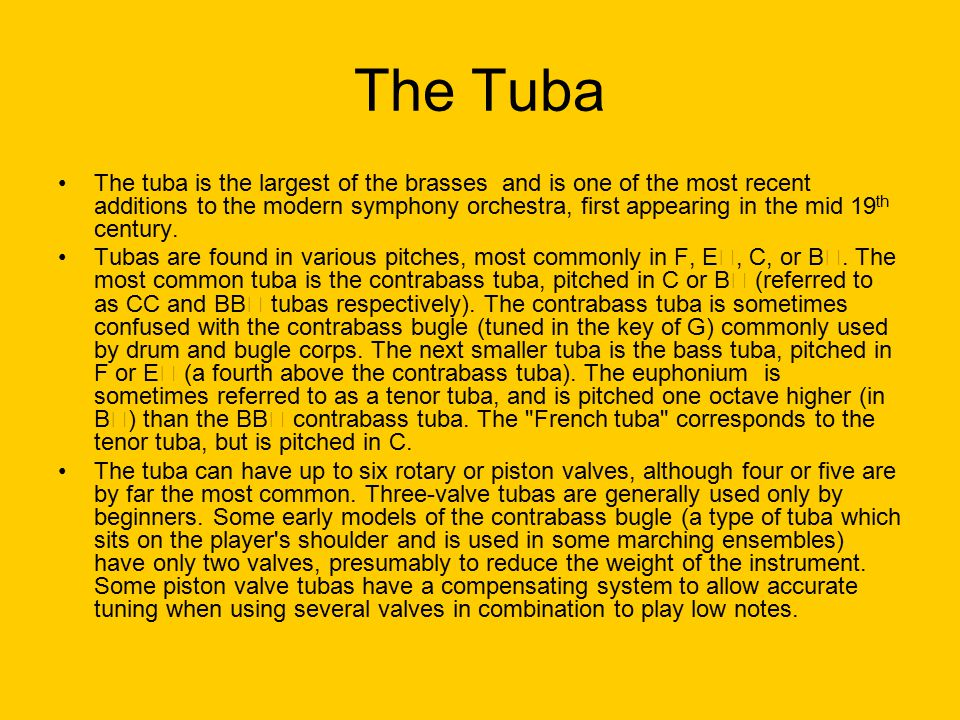 The Tuba The tuba is the largest of the brasses and is one of the most recent additions to the modern symphony orchestra, first appearing in the mid 19 th century.