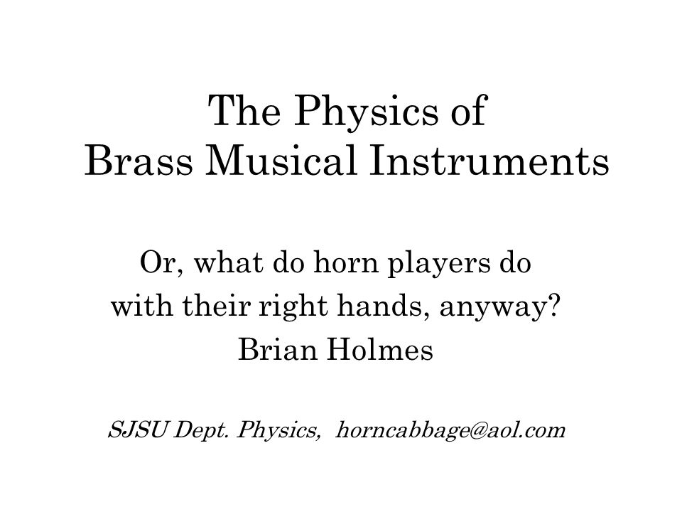 The Physics of Brass Musical Instruments Or, what do horn players do with their right hands, anyway.