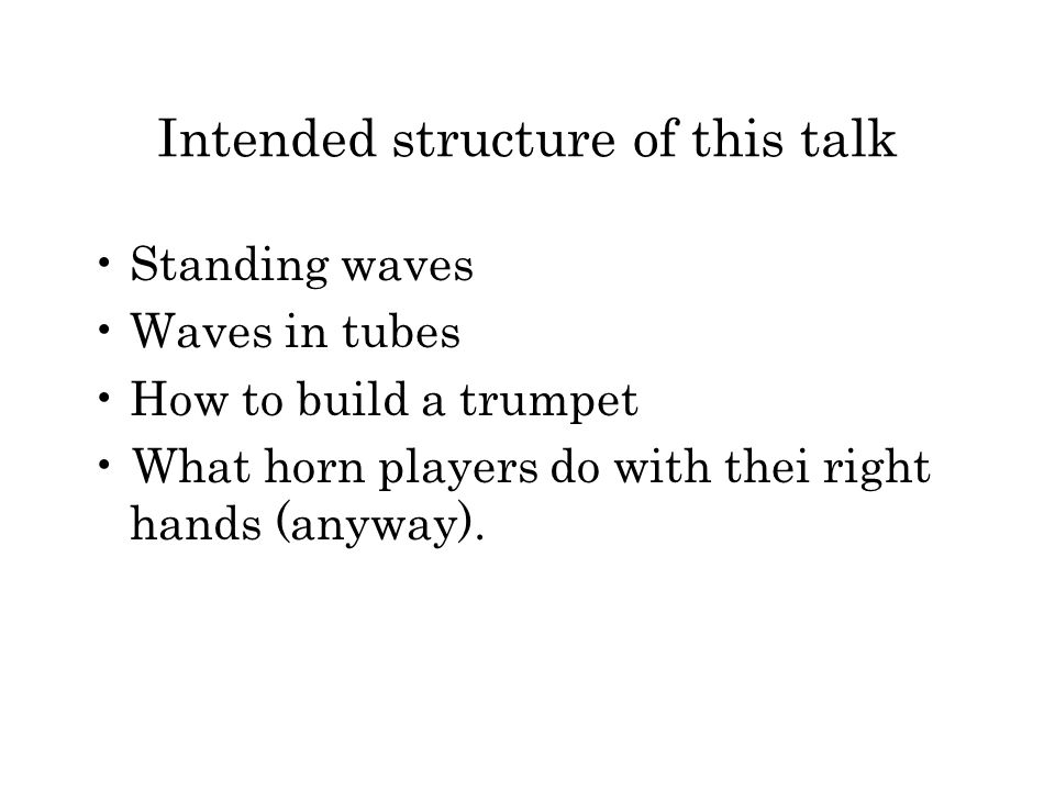 Intended structure of this talk Standing waves Waves in tubes How to build a trumpet What horn players do with thei right hands (anyway).