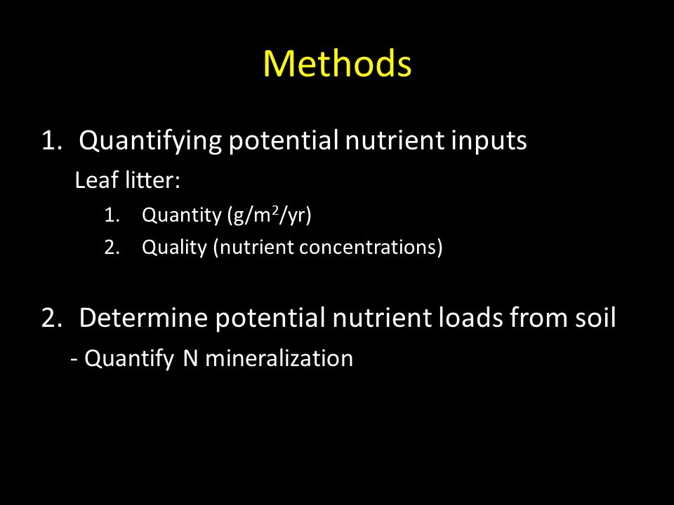Methods 1.Quantifying potential nutrient inputs Leaf litter: 1.Quantity (g/m 2 /yr) 2.Quality (nutrient concentrations) 2.Determine potential nutrient loads from soil - Quantify N mineralization